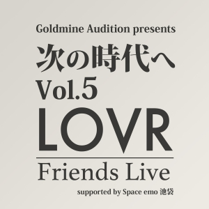 Goldmine Audition presents 「次の時代へ Vol.5~LOVR Friends Live~ 」supported by Space emo 池袋